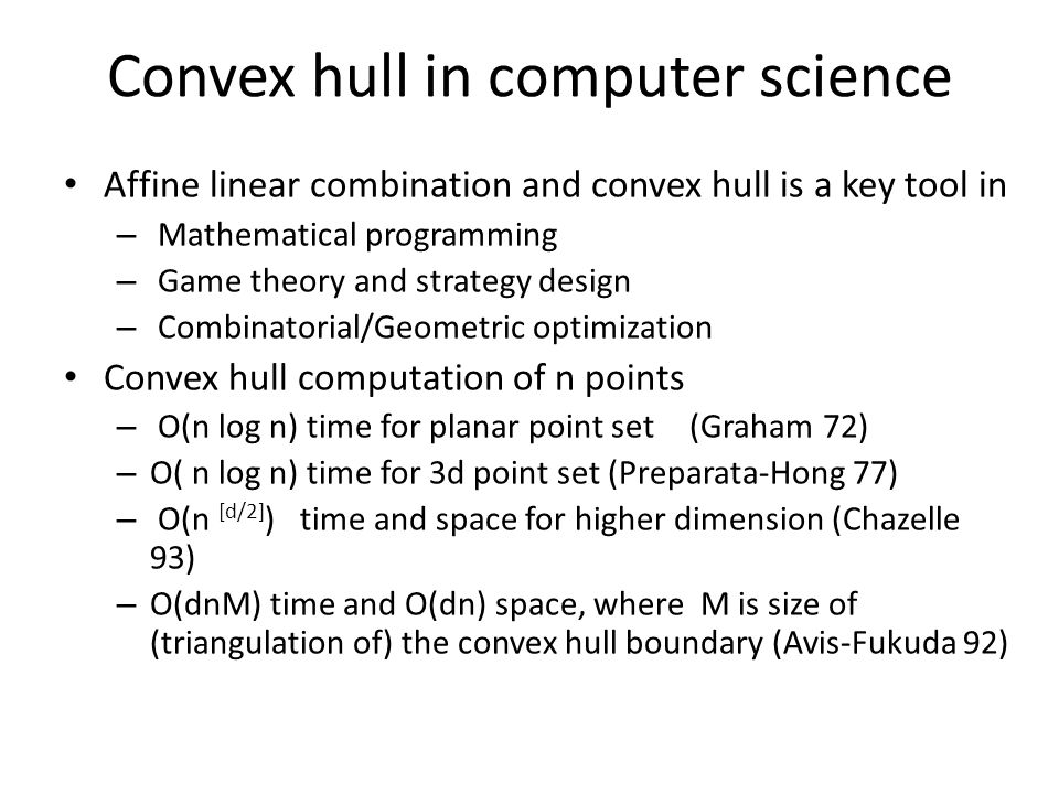 Convex hull in computer science Affine linear combination and convex hull is a key tool in – Mathematical programming – Game theory and strategy design – Combinatorial/Geometric optimization Convex hull computation of n points – O(n log n) time for planar point set (Graham 72) – O( n log n) time for 3d point set (Preparata-Hong 77) – O(n [d/2] ) time and space for higher dimension (Chazelle 93) – O(dnM) time and O(dn) space, where M is size of (triangulation of) the convex hull boundary (Avis-Fukuda 92)
