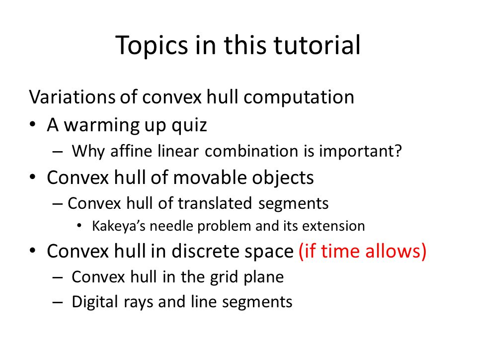 Topics in this tutorial Variations of convex hull computation A warming up quiz – Why affine linear combination is important.