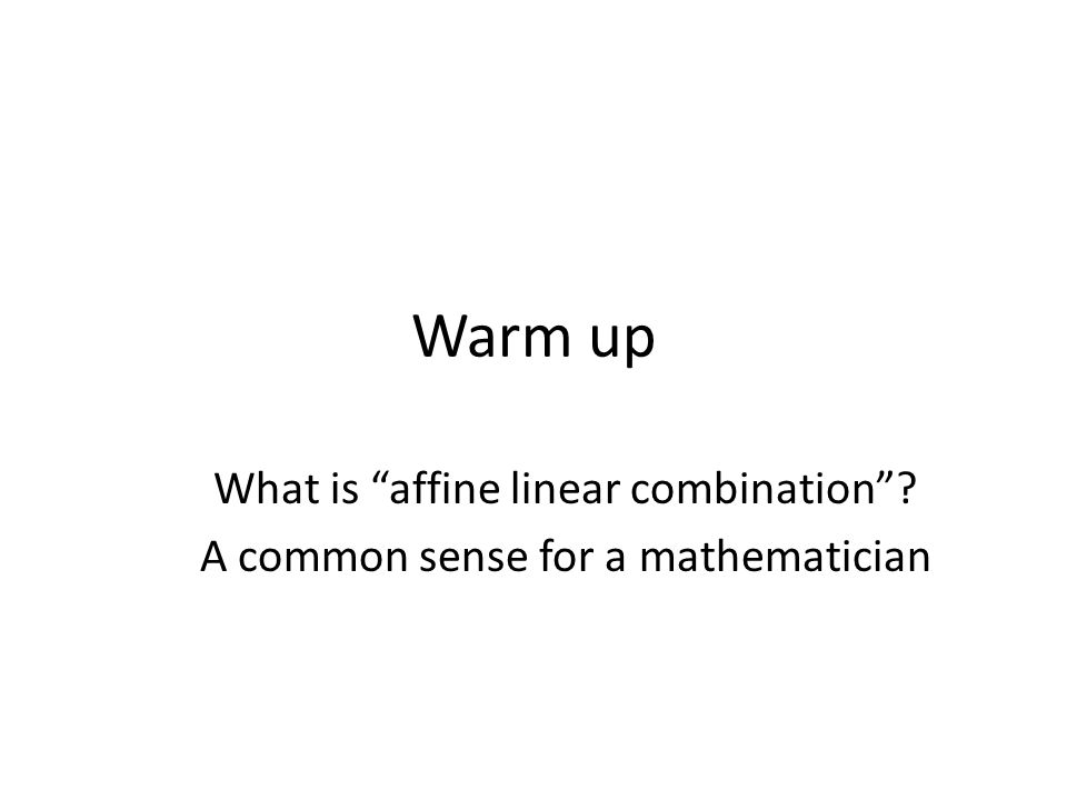 Warm up What is affine linear combination A common sense for a mathematician