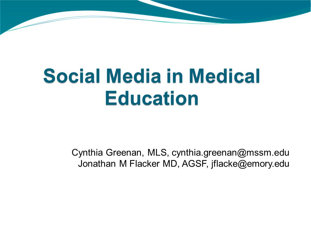 Social Media in Medical Education Cynthia Greenan, MLS, cynthia.greenan@mssm.edu Jonathan M Flacker MD, AGSF, jflacke@emory.edu
