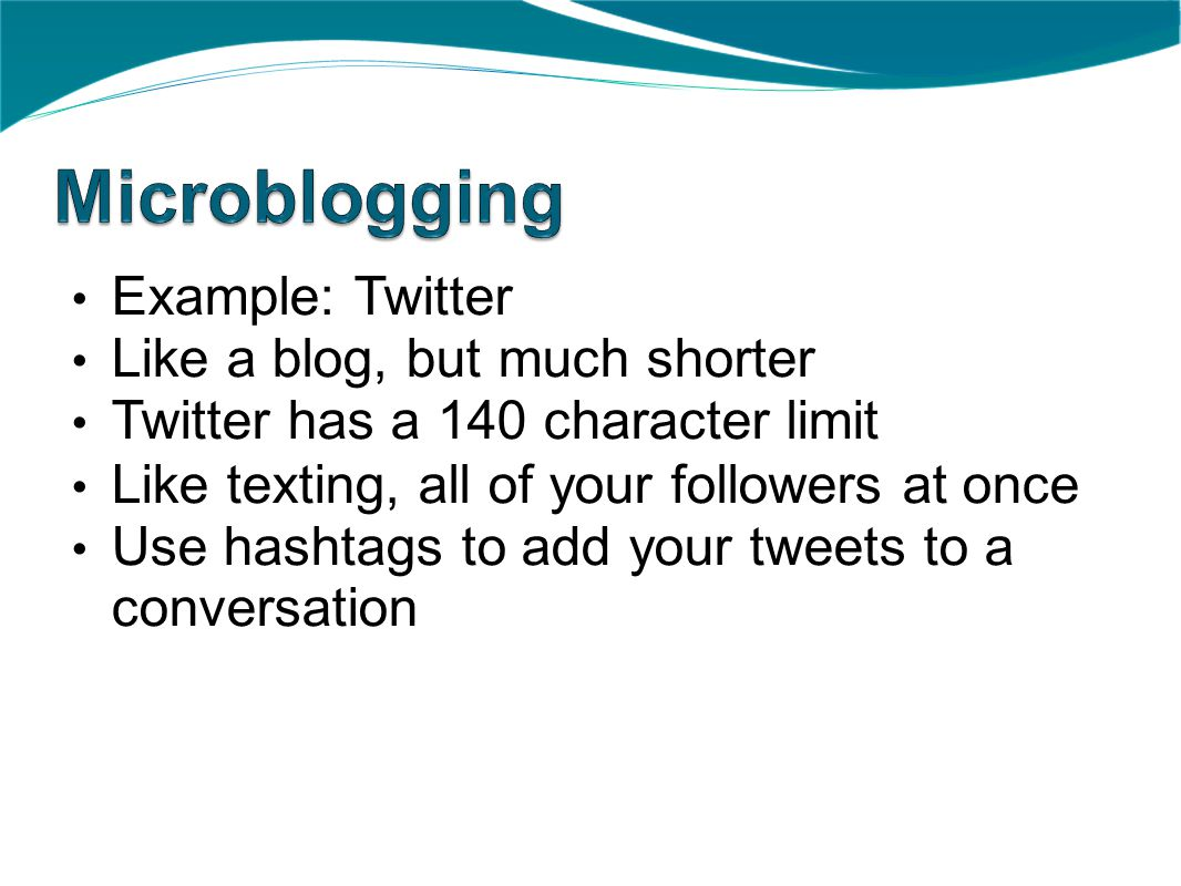 Example: Twitter Like a blog, but much shorter Twitter has a 140 character limit Like texting, all of your followers at once Use hashtags to add your