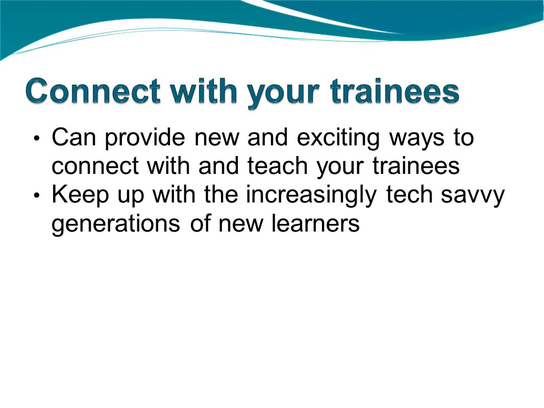 Can provide new and exciting ways to connect with and teach your trainees Keep up with the increasingly tech savvy generations of new learners