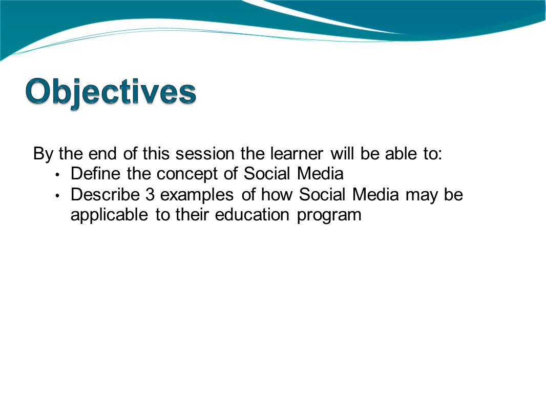 By the end of this session the learner will be able to: Define the concept of Social Media Describe 3 examples of how Social Media may be applicable to their education program