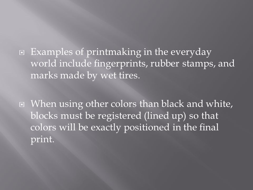  Examples of printmaking in the everyday world include fingerprints, rubber stamps, and marks made by wet tires.