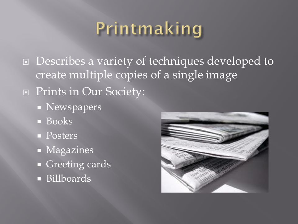  Describes a variety of techniques developed to create multiple copies of a single image  Prints in Our Society:  Newspapers  Books  Posters  Magazines  Greeting cards  Billboards