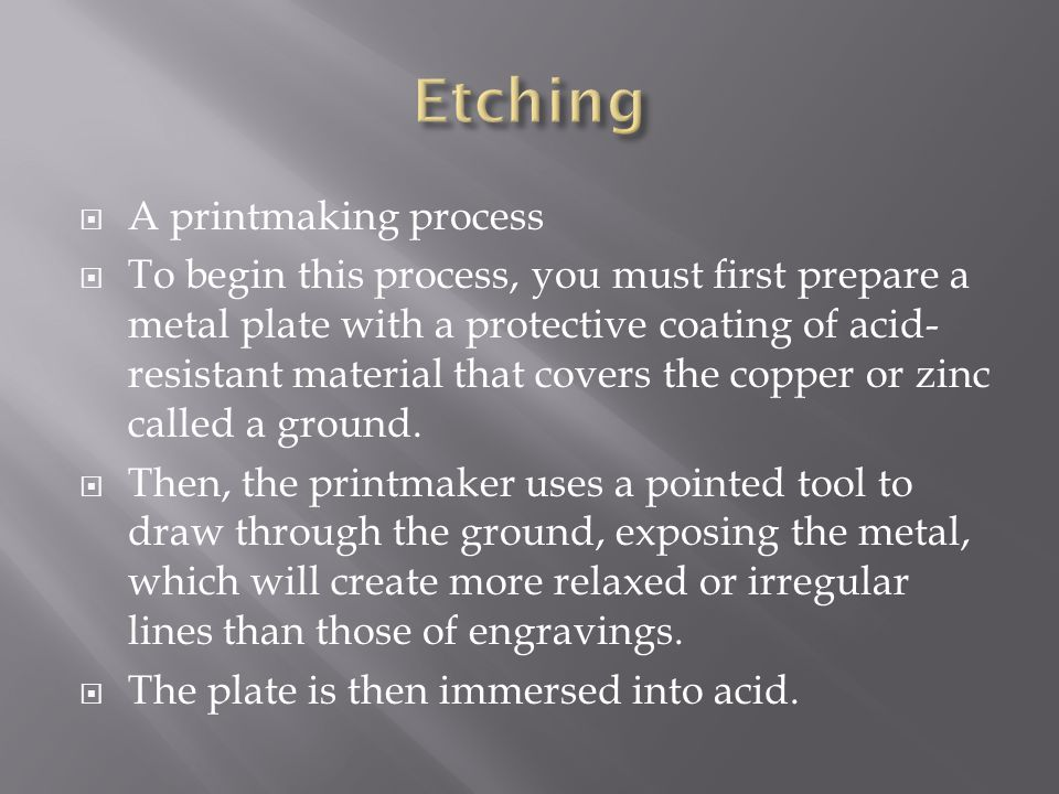  A printmaking process  To begin this process, you must first prepare a metal plate with a protective coating of acid- resistant material that covers the copper or zinc called a ground.