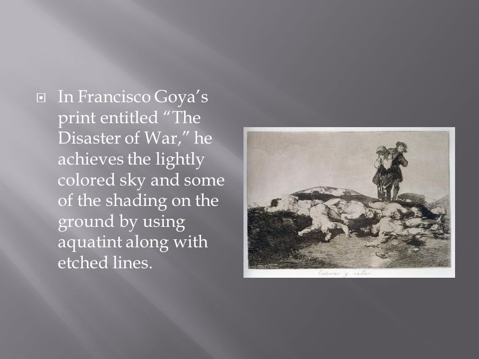  In Francisco Goya's print entitled The Disaster of War, he achieves the lightly colored sky and some of the shading on the ground by using aquatint along with etched lines.