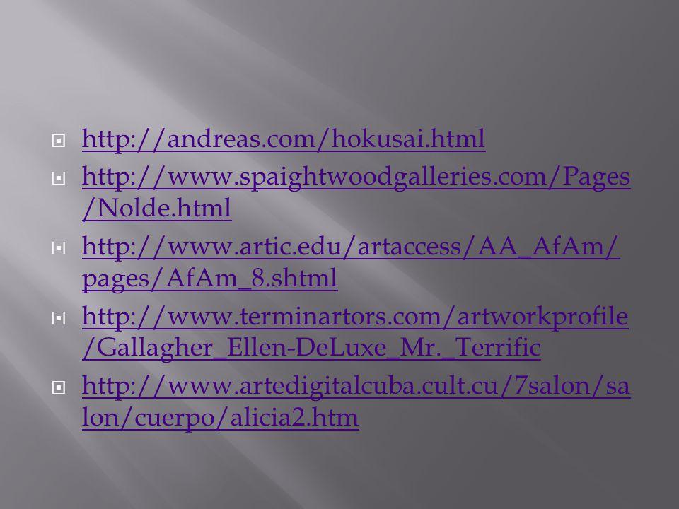  http://andreas.com/hokusai.html http://andreas.com/hokusai.html  http://www.spaightwoodgalleries.com/Pages /Nolde.html http://www.spaightwoodgalleries.com/Pages /Nolde.html  http://www.artic.edu/artaccess/AA_AfAm/ pages/AfAm_8.shtml http://www.artic.edu/artaccess/AA_AfAm/ pages/AfAm_8.shtml  http://www.terminartors.com/artworkprofile /Gallagher_Ellen-DeLuxe_Mr._Terrific http://www.terminartors.com/artworkprofile /Gallagher_Ellen-DeLuxe_Mr._Terrific  http://www.artedigitalcuba.cult.cu/7salon/sa lon/cuerpo/alicia2.htm http://www.artedigitalcuba.cult.cu/7salon/sa lon/cuerpo/alicia2.htm