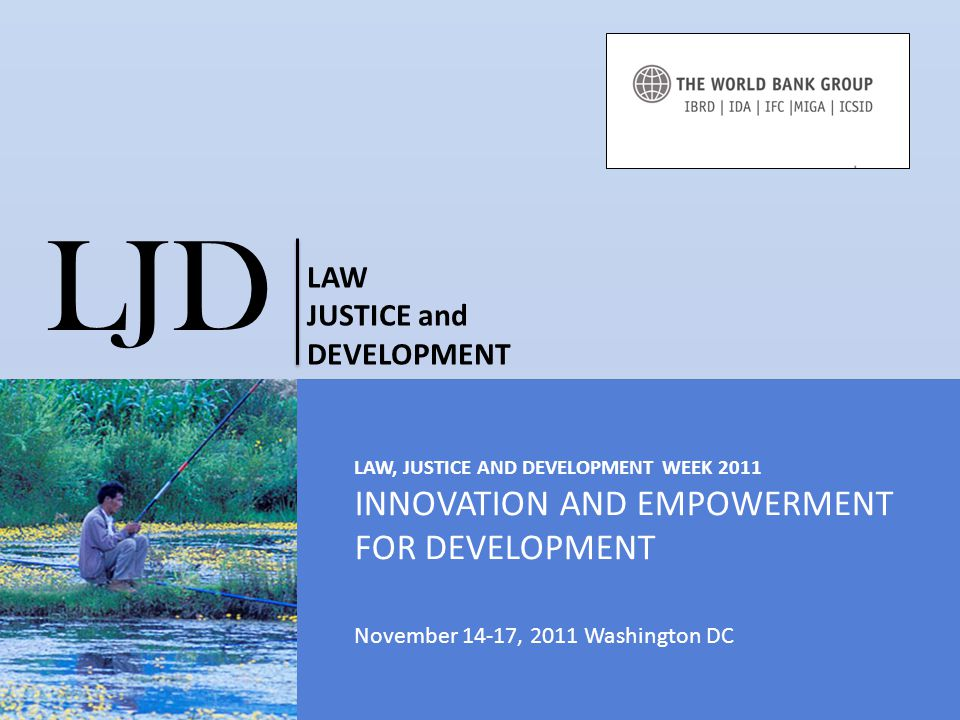 LAW, JUSTICE AND DEVELOPMENT WEEK 2011 INNOVATION AND EMPOWERMENT FOR DEVELOPMENT November 14-17, 2011 Washington DC LJD LAW JUSTICE and DEVELOPMENT