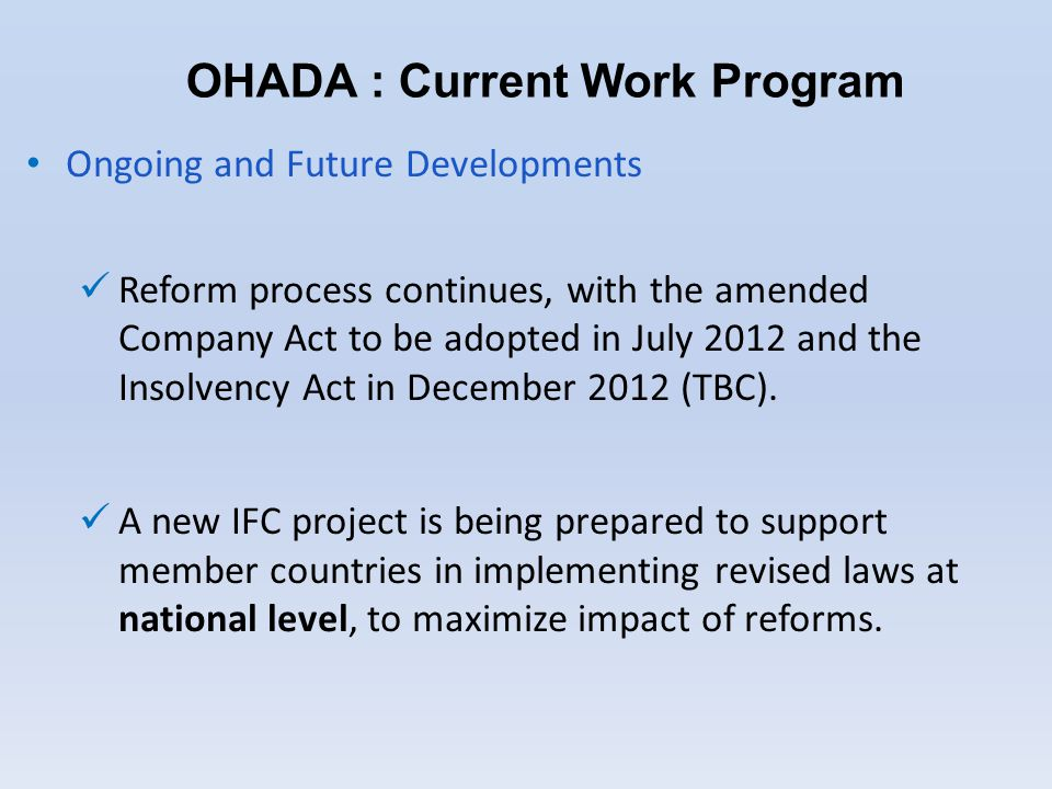 OHADA : Current Work Program 13 Ongoing and Future Developments Reform process continues, with the amended Company Act to be adopted in July 2012 and the Insolvency Act in December 2012 (TBC).