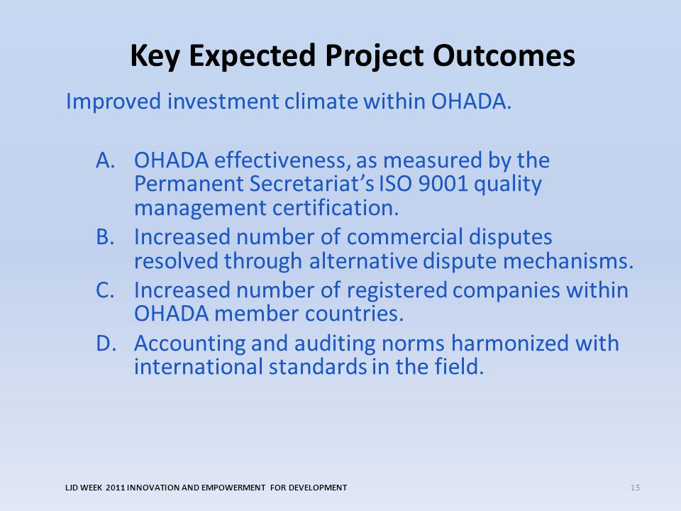 Key Expected Project Outcomes Improved investment climate within OHADA. A.OHADA effectiveness, as measured by the Permanent Secretariat's ISO 9001 qua