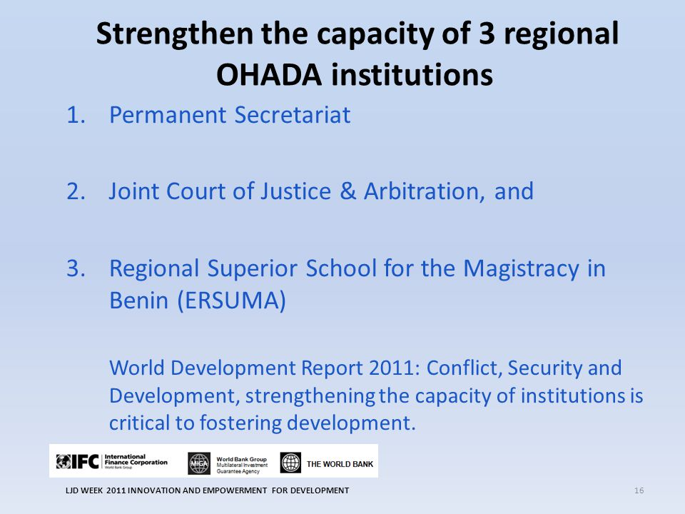 Strengthen the capacity of 3 regional OHADA institutions 1.Permanent Secretariat 2.Joint Court of Justice & Arbitration, and 3.Regional Superior School for the Magistracy in Benin (ERSUMA) World Development Report 2011: Conflict, Security and Development, strengthening the capacity of institutions is critical to fostering development.