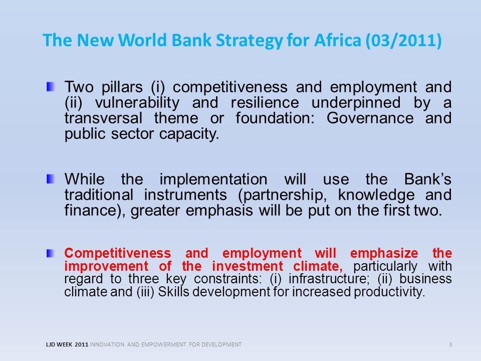 The New World Bank Strategy for Africa (03/2011) Two pillars (i) competitiveness and employment and (ii) vulnerability and resilience underpinned by a transversal theme or foundation: Governance and public sector capacity.