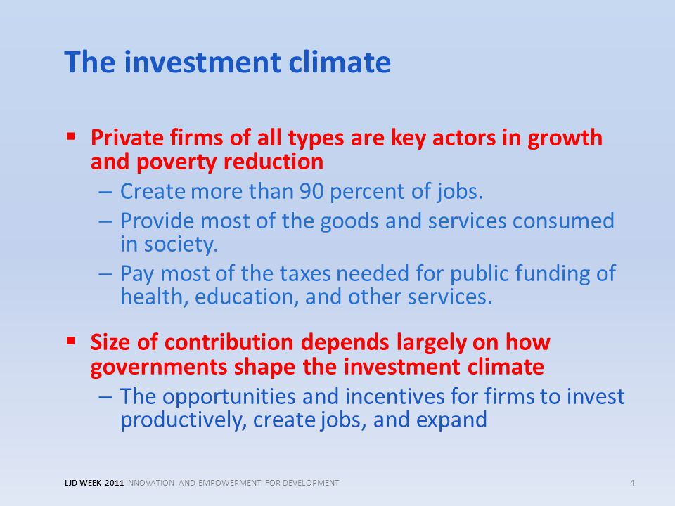 The investment climate  Private firms of all types are key actors in growth and poverty reduction – Create more than 90 percent of jobs. – Provide mo