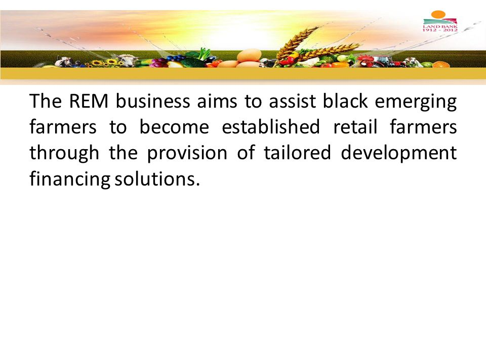 The REM business aims to assist black emerging farmers to become established retail farmers through the provision of tailored development financing so