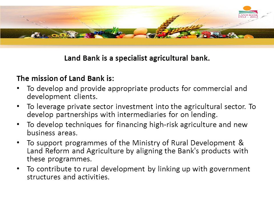 Land Bank is a specialist agricultural bank. The mission of Land Bank is: To develop and provide appropriate products for commercial and development c