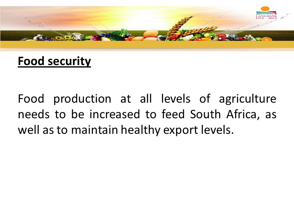 Food security Food production at all levels of agriculture needs to be increased to feed South Africa, as well as to maintain healthy export levels.