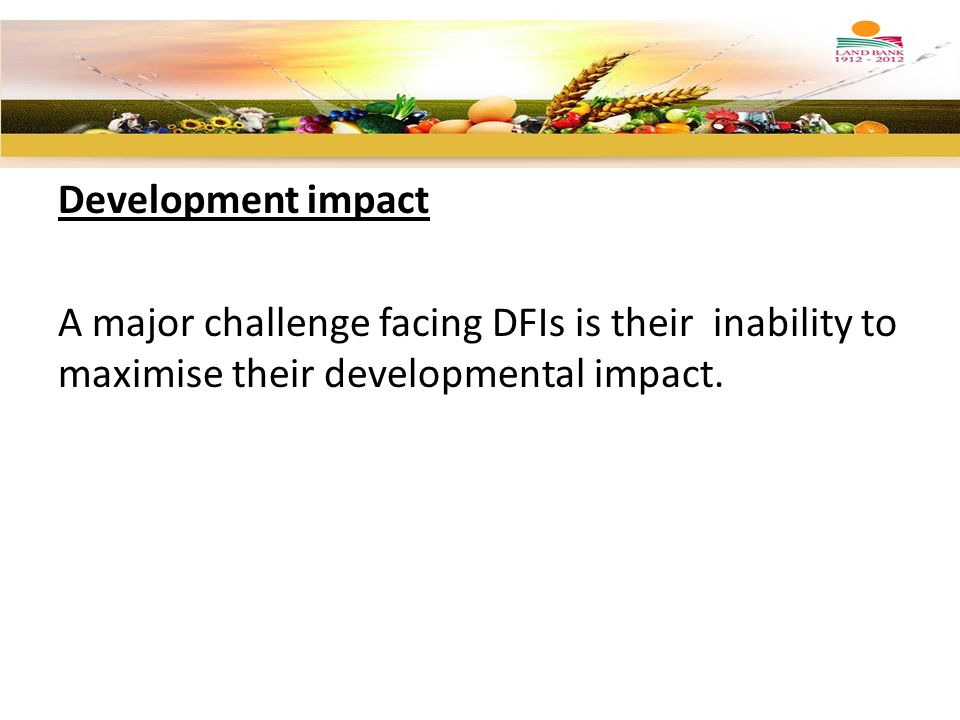 Development impact A major challenge facing DFIs is their inability to maximise their developmental impact.