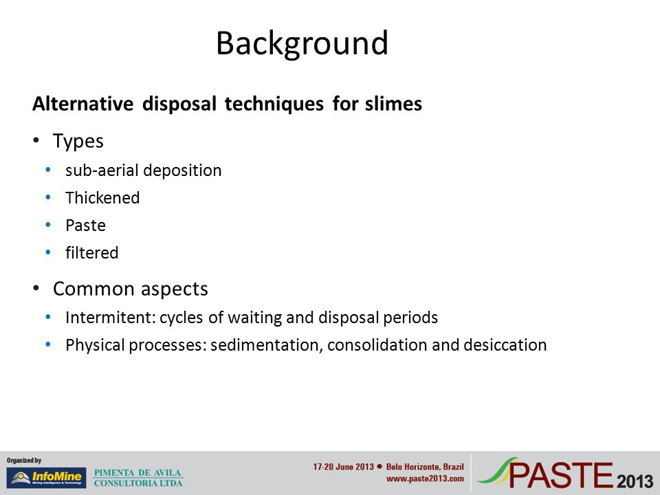 Background Alternative disposal techniques for slimes Types sub-aerial deposition Thickened Paste filtered Common aspects Intermitent: cycles of waiting and disposal periods Physical processes: sedimentation, consolidation and desiccation