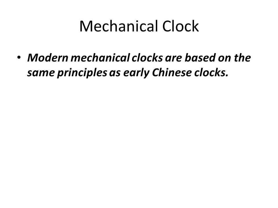 Mechanical Clock Modern mechanical clocks are based on the same principles as early Chinese clocks.