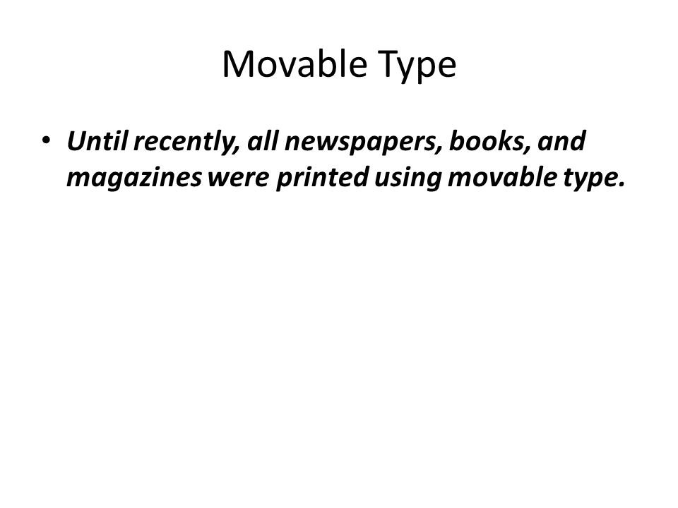Movable Type Until recently, all newspapers, books, and magazines were printed using movable type.