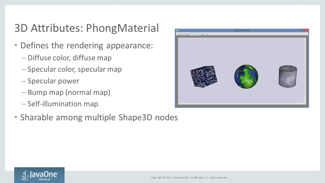 Copyright © 2014, Oracle and/or its affiliates. All rights reserved. 3D Attributes: PhongMaterial Defines the rendering appearance: – Diffuse color, d