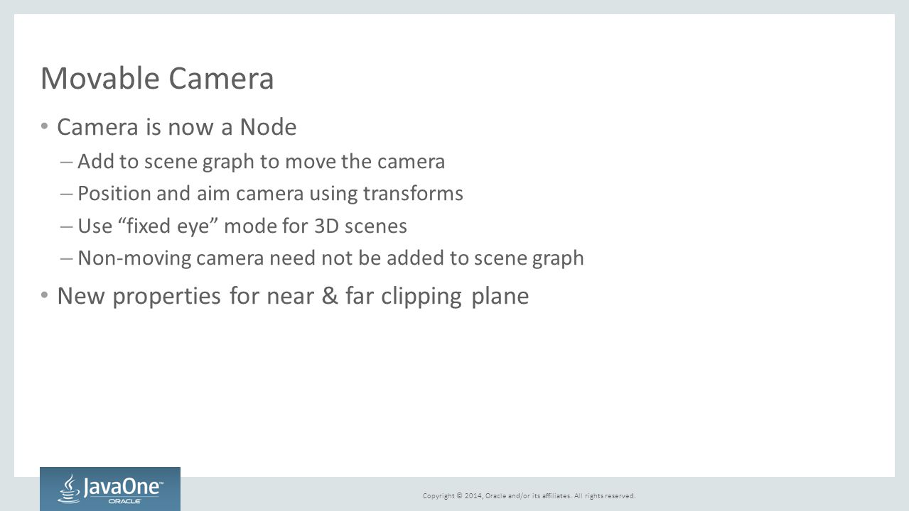 Copyright © 2014, Oracle and/or its affiliates. All rights reserved. Movable Camera Camera is now a Node – Add to scene graph to move the camera – Pos