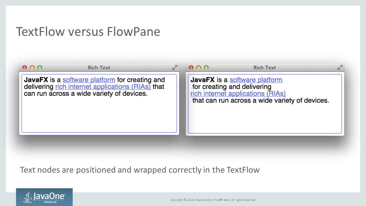Copyright © 2014, Oracle and/or its affiliates. All rights reserved. TextFlow versus FlowPane Text nodes are positioned and wrapped correctly in the T