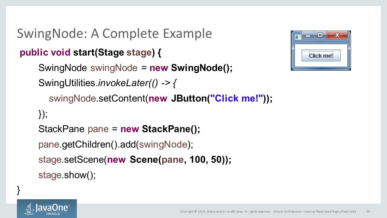Copyright © 2014, Oracle and/or its affiliates. All rights reserved. SwingNode: A Complete Example public void start(Stage stage) { SwingNode swingNod