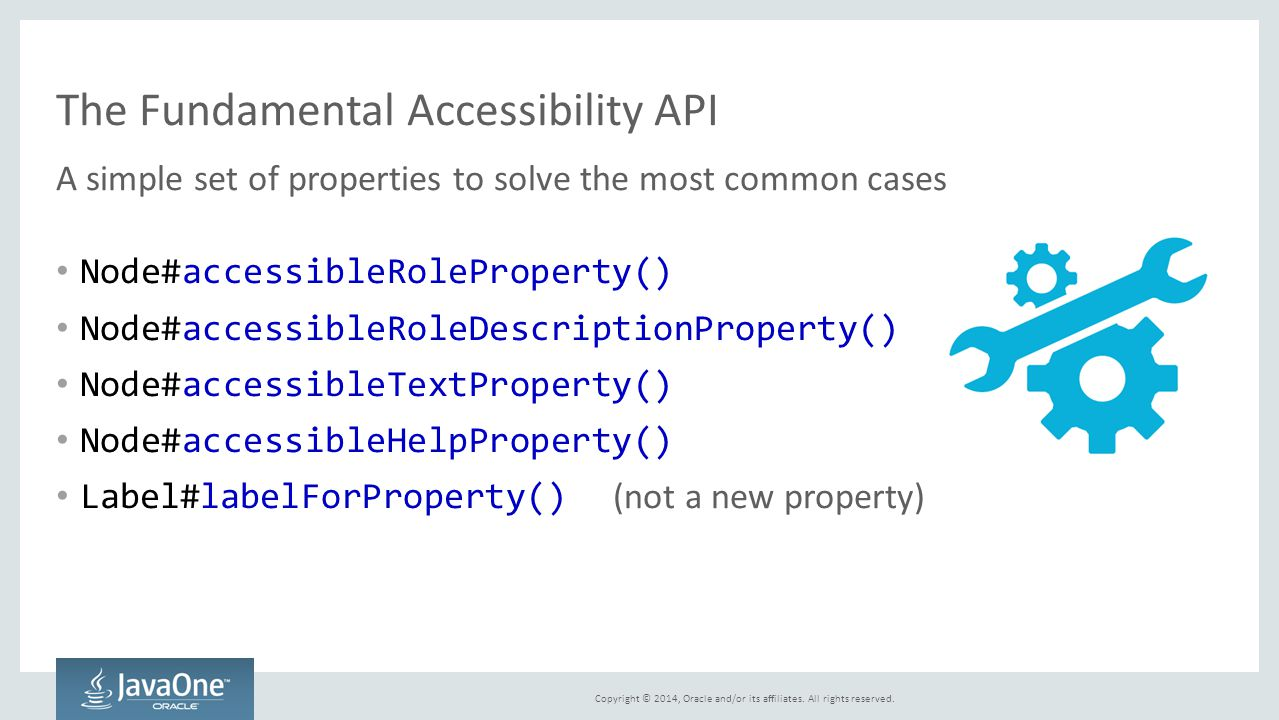 Copyright © 2014, Oracle and/or its affiliates. All rights reserved. The Fundamental Accessibility API A simple set of properties to solve the most co