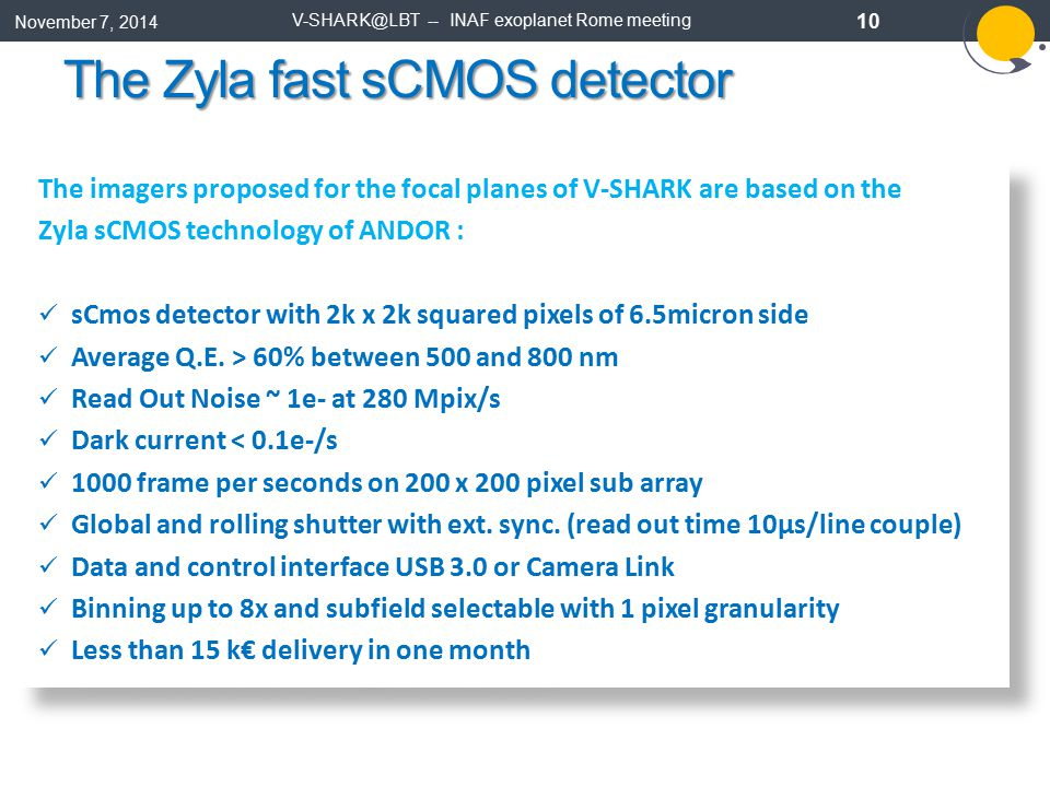 November 7, 2014 V-SHARK@LBT -- INAF exoplanet Rome meeting 10 The Zyla fast sCMOS detector The imagers proposed for the focal planes of V-SHARK are based on the Zyla sCMOS technology of ANDOR : sCmos detector with 2k x 2k squared pixels of 6.5micron side Average Q.E.