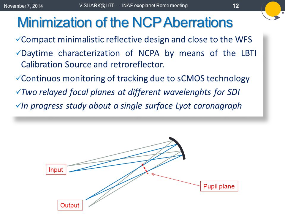 Minimization of the NCP Aberrations November 7, 2014 V-SHARK@LBT -- INAF exoplanet Rome meeting 12 Compact minimalistic reflective design and close to the WFS Daytime characterization of NCPA by means of the LBTI Calibration Source and retroreflector.