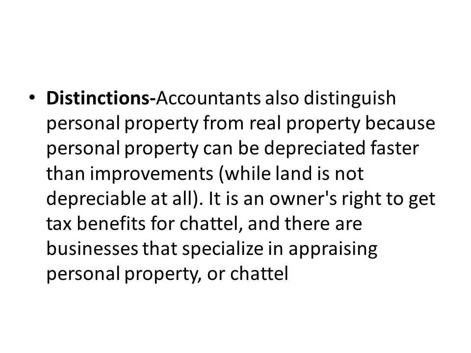 Distinctions-Accountants also distinguish personal property from real property because personal property can be depreciated faster than improvements (while land is not depreciable at all).