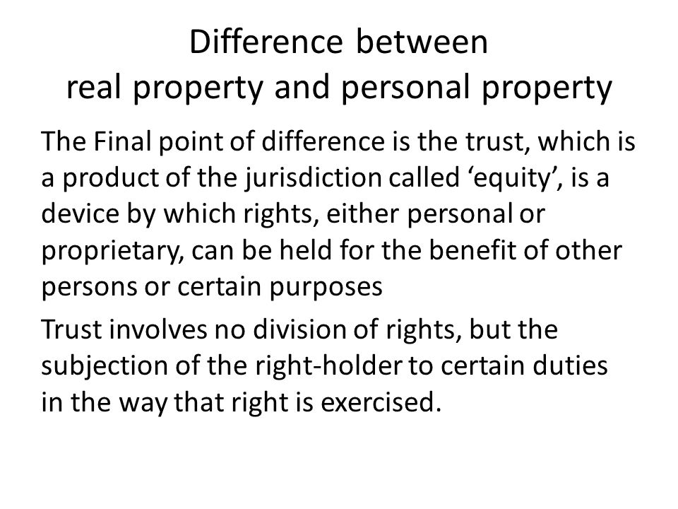 Difference between real property and personal property The Final point of difference is the trust, which is a product of the jurisdiction called 'equity', is a device by which rights, either personal or proprietary, can be held for the benefit of other persons or certain purposes Trust involves no division of rights, but the subjection of the right-holder to certain duties in the way that right is exercised.