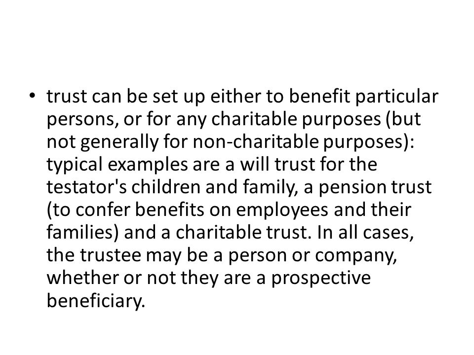 trust can be set up either to benefit particular persons, or for any charitable purposes (but not generally for non-charitable purposes): typical examples are a will trust for the testator s children and family, a pension trust (to confer benefits on employees and their families) and a charitable trust.