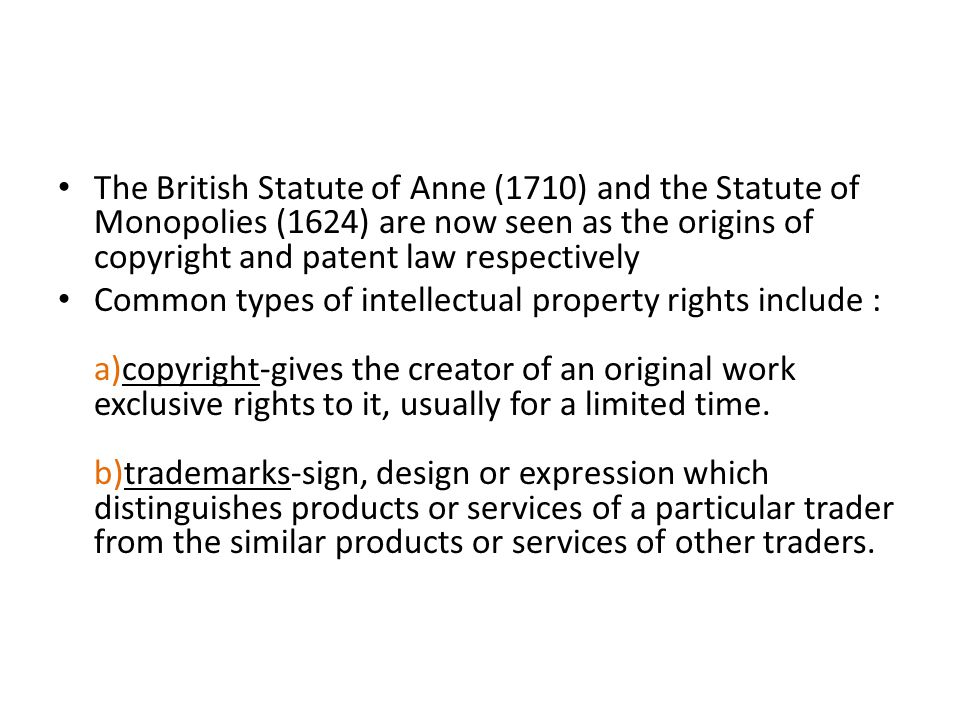 The British Statute of Anne (1710) and the Statute of Monopolies (1624) are now seen as the origins of copyright and patent law respectively Common types of intellectual property rights include : a)copyright-gives the creator of an original work exclusive rights to it, usually for a limited time.
