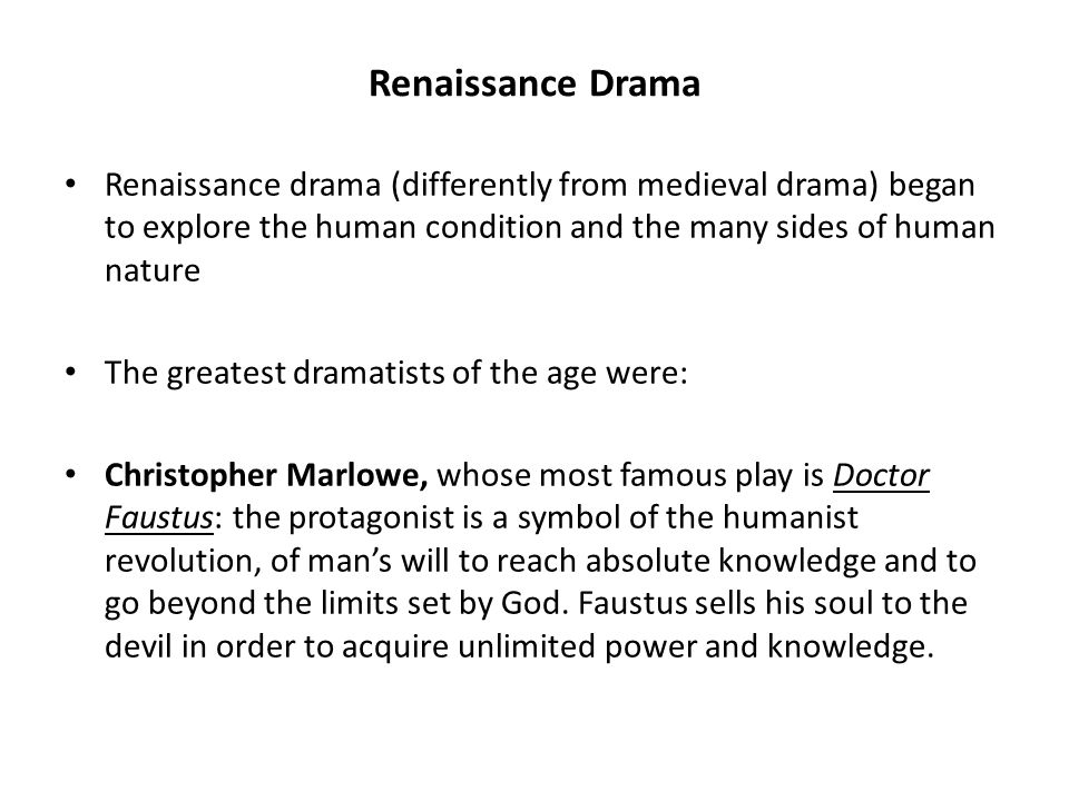 Renaissance Drama Renaissance drama (differently from medieval drama) began to explore the human condition and the many sides of human nature The greatest dramatists of the age were: Christopher Marlowe, whose most famous play is Doctor Faustus: the protagonist is a symbol of the humanist revolution, of man's will to reach absolute knowledge and to go beyond the limits set by God.