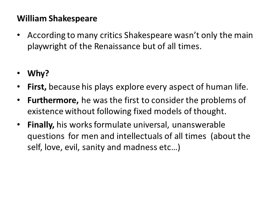 William Shakespeare According to many critics Shakespeare wasn't only the main playwright of the Renaissance but of all times.