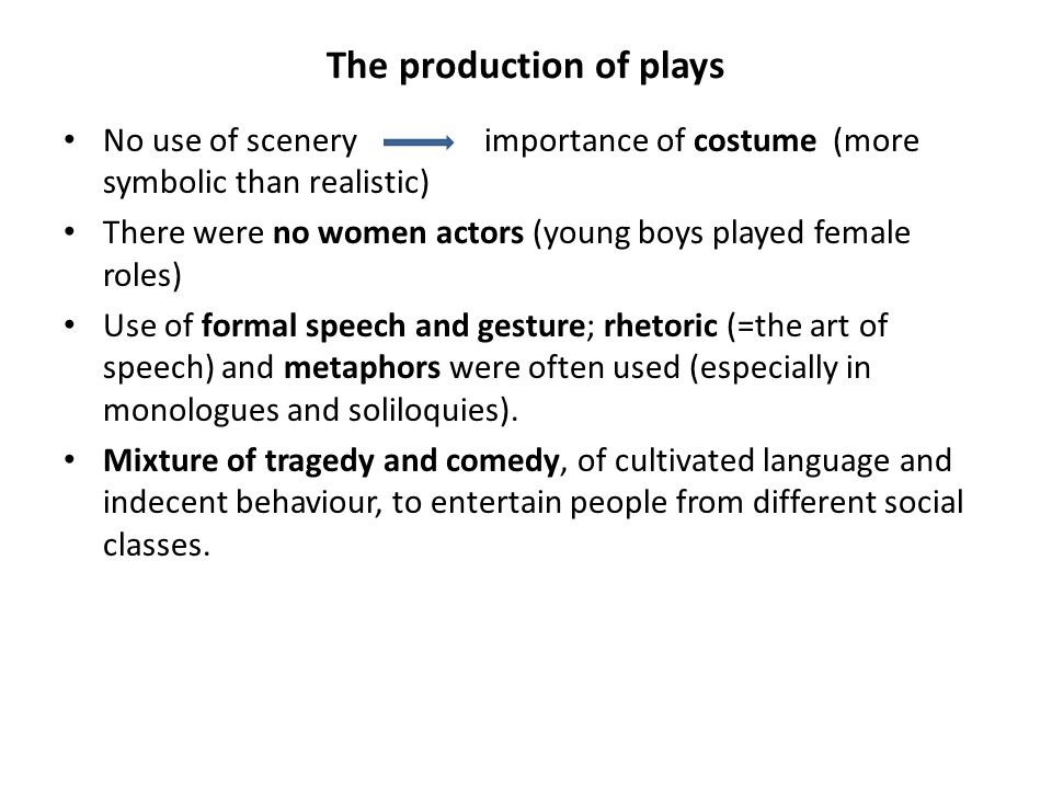 The production of plays No use of sceneryimportance of costume (more symbolic than realistic) There were no women actors (young boys played female roles) Use of formal speech and gesture; rhetoric (=the art of speech) and metaphors were often used (especially in monologues and soliloquies).