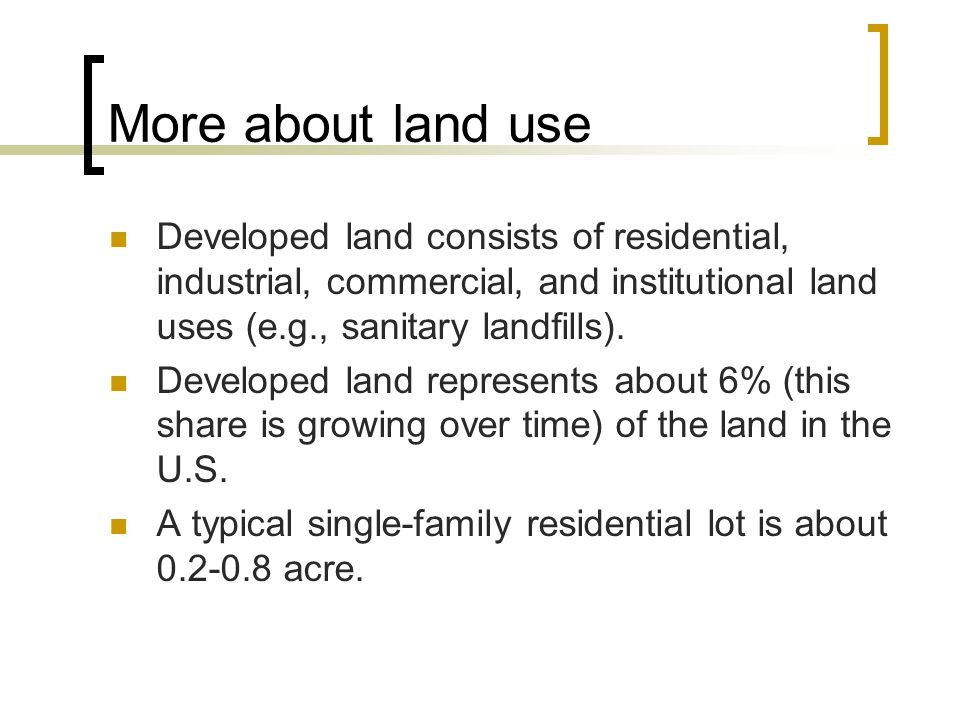 More about land use Developed land consists of residential, industrial, commercial, and institutional land uses (e.g., sanitary landfills).