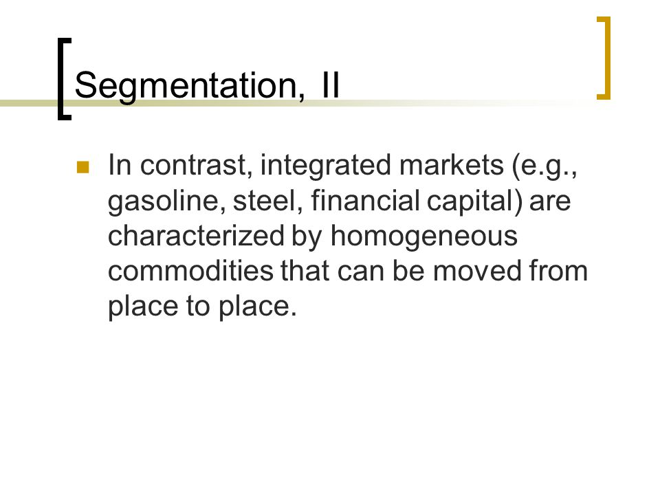 Segmentation, II In contrast, integrated markets (e.g., gasoline, steel, financial capital) are characterized by homogeneous commodities that can be moved from place to place.