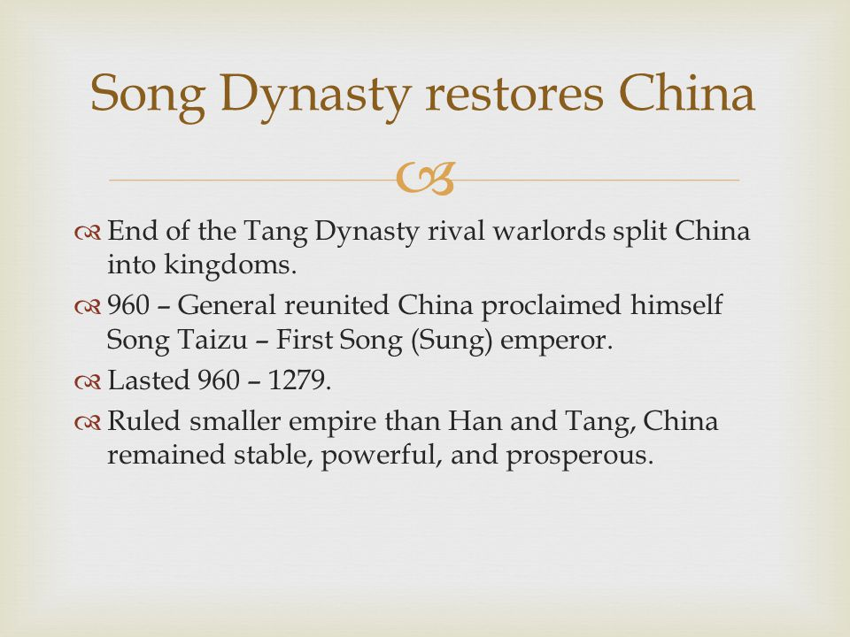   End of the Tang Dynasty rival warlords split China into kingdoms.  960 – General reunited China proclaimed himself Song Taizu – First Song (Sung)