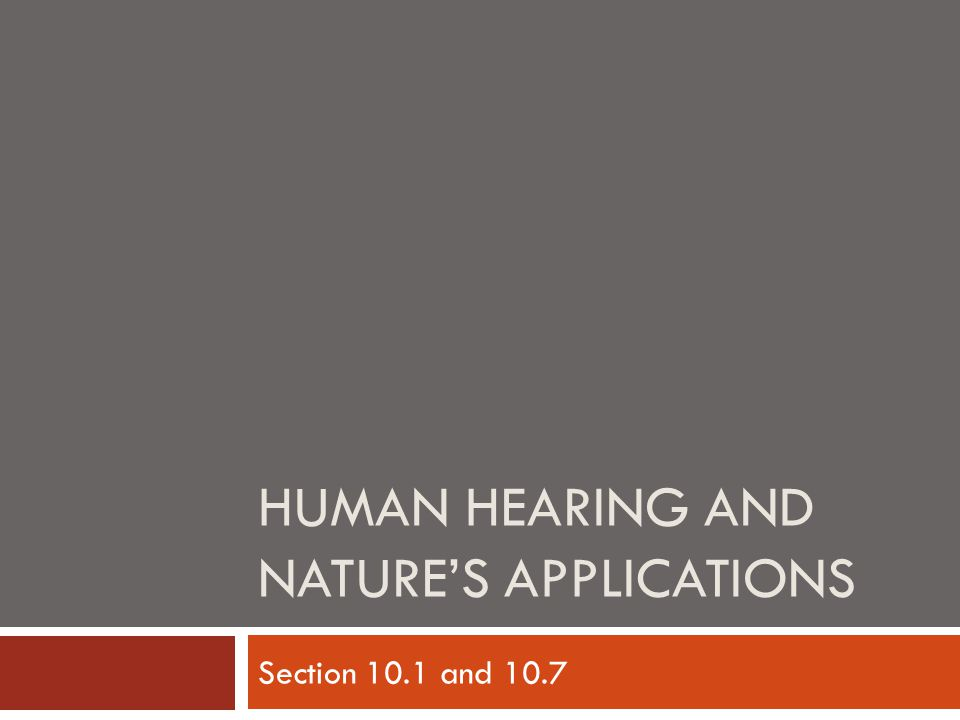 HUMAN HEARING AND NATURE'S APPLICATIONS Section 10.1 and 10.7