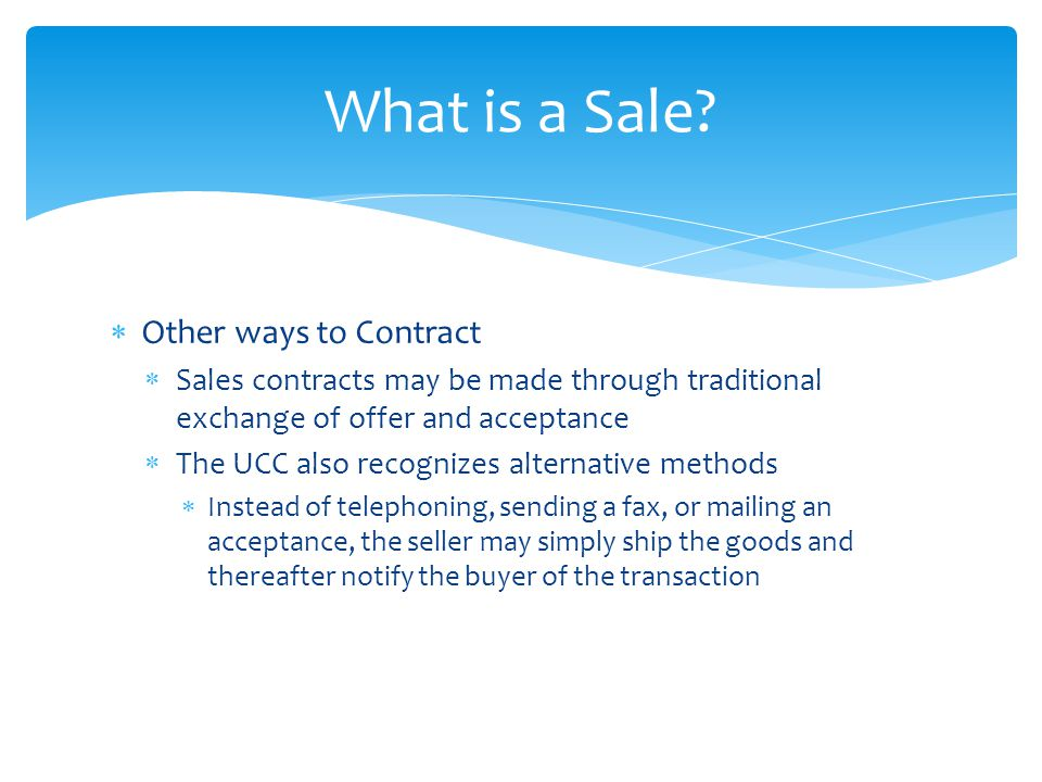  Other ways to Contract  Sales contracts may be made through traditional exchange of offer and acceptance  The UCC also recognizes alternative meth