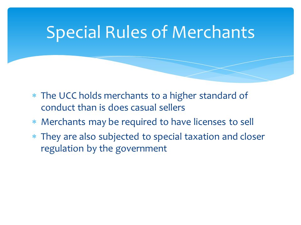  The UCC holds merchants to a higher standard of conduct than is does casual sellers  Merchants may be required to have licenses to sell  They are