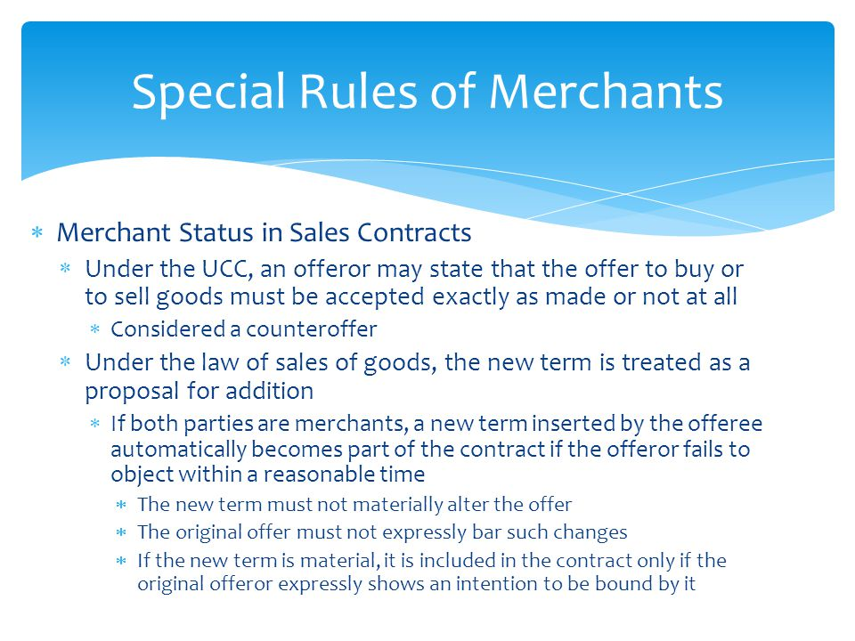  Merchant Status in Sales Contracts  Under the UCC, an offeror may state that the offer to buy or to sell goods must be accepted exactly as made or