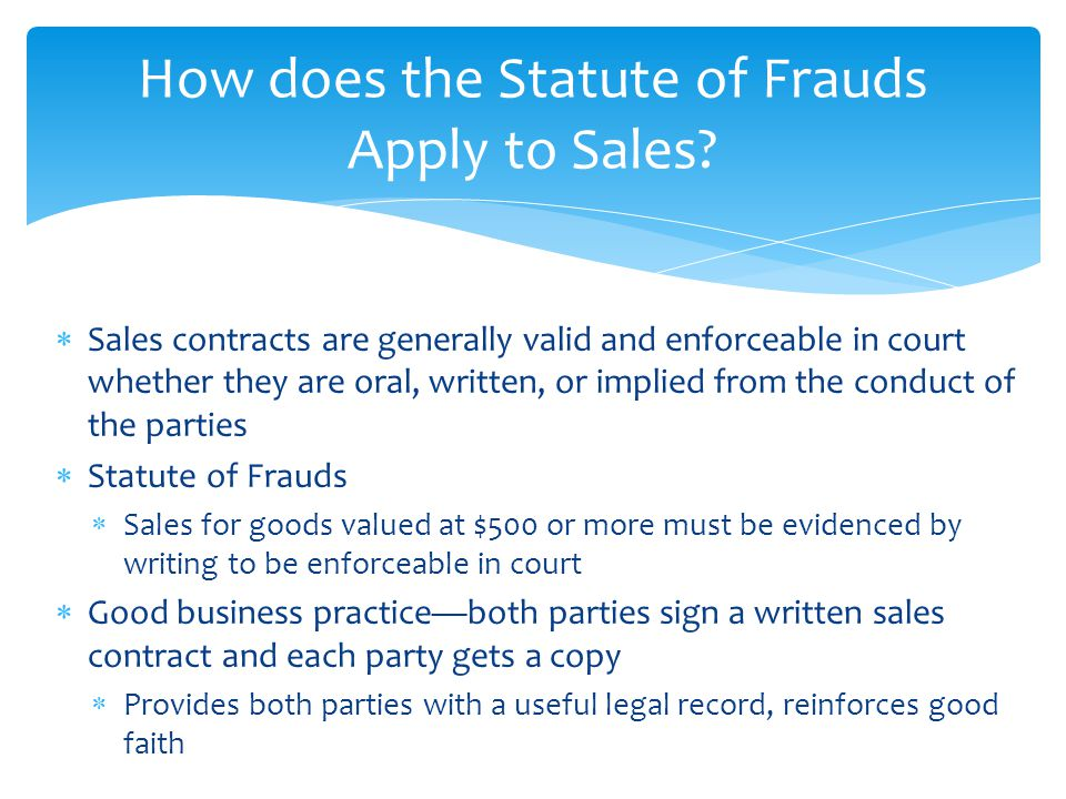  Sales contracts are generally valid and enforceable in court whether they are oral, written, or implied from the conduct of the parties  Statute of
