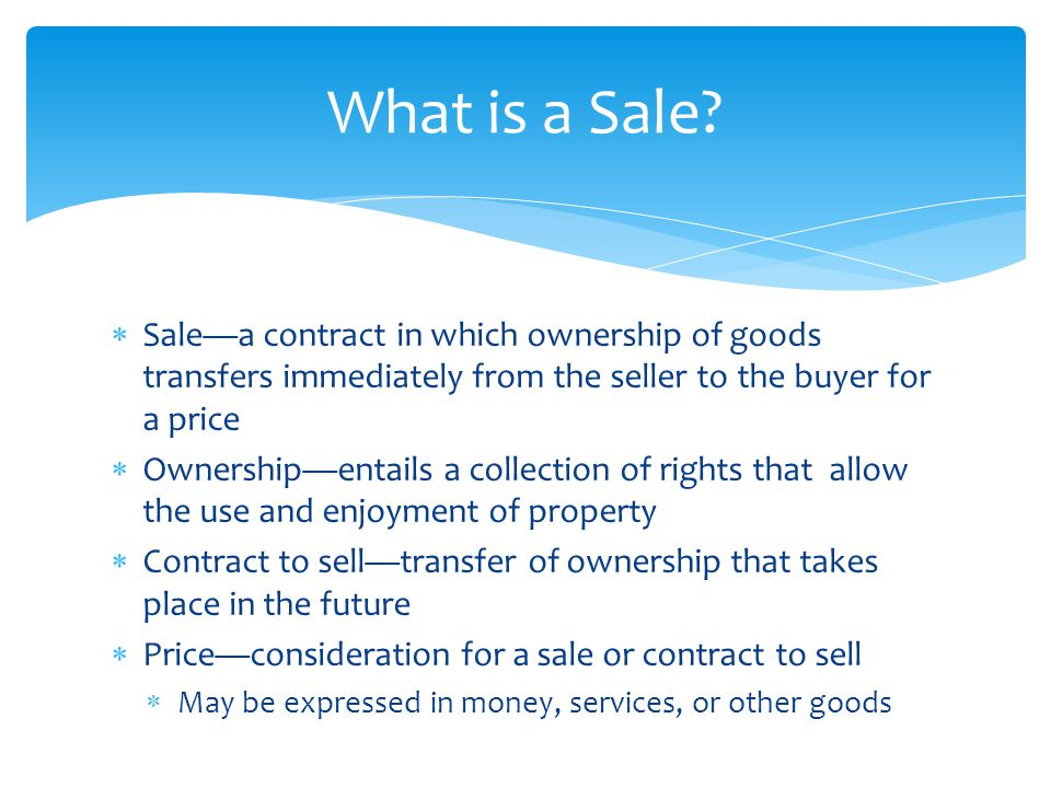  Sale—a contract in which ownership of goods transfers immediately from the seller to the buyer for a price  Ownership—entails a collection of right