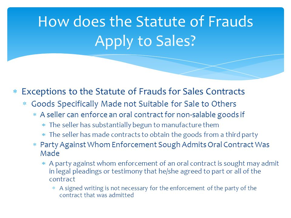  Exceptions to the Statute of Frauds for Sales Contracts  Goods Specifically Made not Suitable for Sale to Others  A seller can enforce an oral con