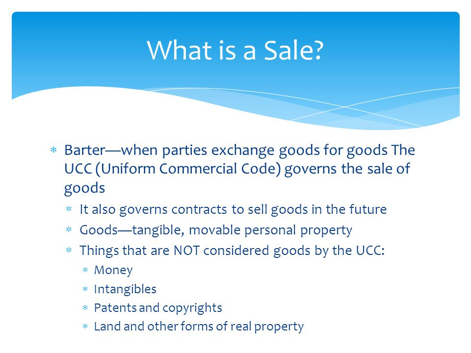  Barter—when parties exchange goods for goods The UCC (Uniform Commercial Code) governs the sale of goods  It also governs contracts to sell goods i